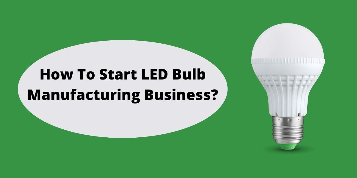 How To Start LED Bulb Manufacturing Business?